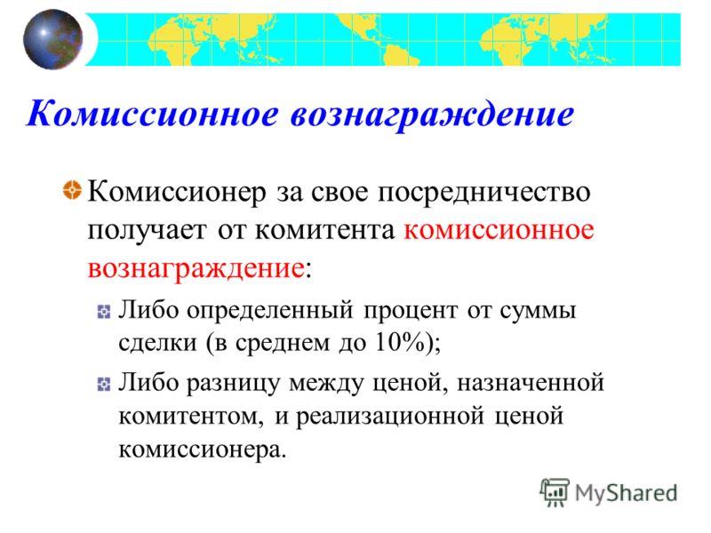 Комиссионное вознаграждение Комиссионер за свое посредничество получает от комитента комиссионное вознаграждение: Либо определенный процент от суммы сделки (в среднем до 10%); Либо разницу между ценой, назначенной комитентом, и реализационной ценой к