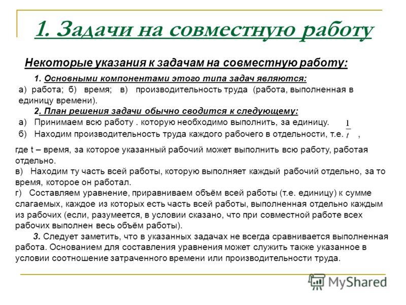1. Задачи на совместную работу Некоторые указания к задачам на совместную работу: 1. Основными компонентами этого типа задач являются: а) работа; б) время; в) производительность труда (работа, выполненная в единицу времени). 2. План решения задачи об