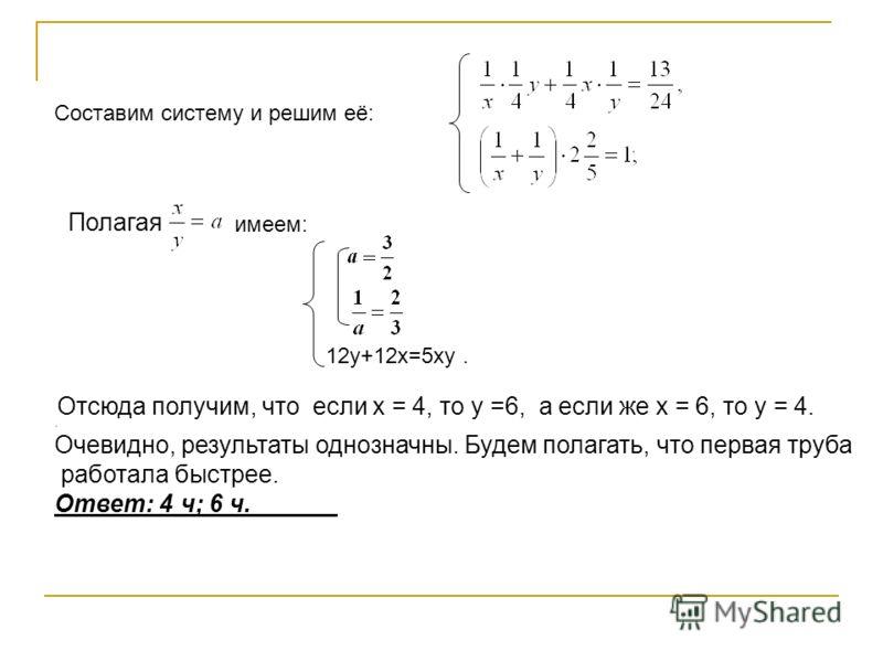 Отсюда получим, что если x = 4, то y =6, а если же x = 6, то y = 4.. Очевидно, результаты однозначны. Будем полагать, что первая труба работала быстрее. Ответ: 4 ч; 6 ч. Составим систему и решим её: имеем: Полагая 12y+12x=5xy.
