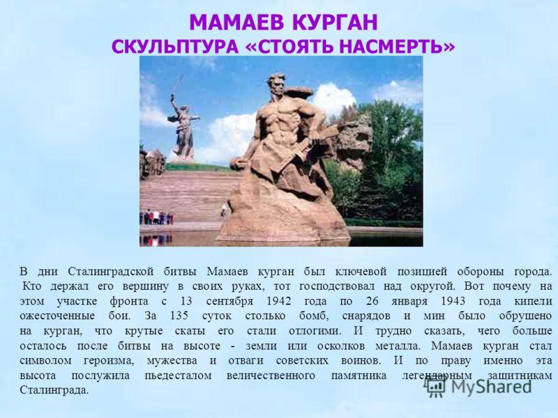МАМАЕВ КУРГАН СКУЛЬПТУРА «СТОЯТЬ НАСМЕРТЬ» В дни Сталинградской битвы Мамаев курган был ключевой позицией обороны города. Кто держал его вершину в своих руках, тот господствовал над округой. Вот почему на этом участке фронта с 13 сентября 1942 года п