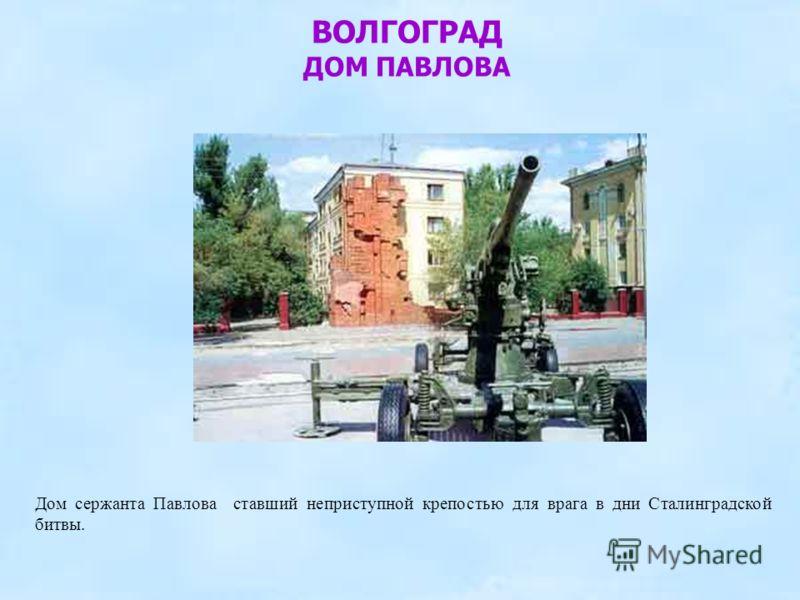 ВОЛГОГРАД ДОМ ПАВЛОВА Дом сержанта Павлова ставший неприступной крепостью для врага в дни Сталинградской битвы.