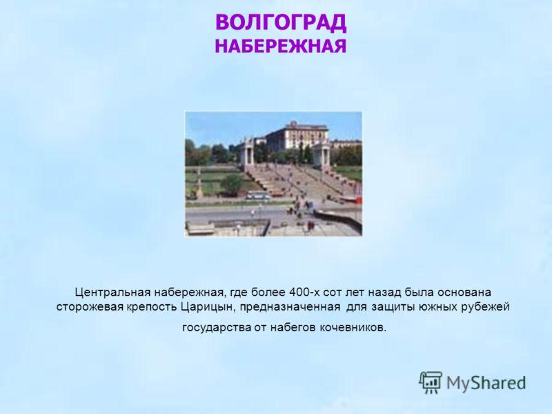 Центральная набережная, где более 400-х сот лет назад была основана сторожевая крепость Царицын, предназначенная для защиты южных рубежей государства от набегов кочевников. ВОЛГОГРАД НАБЕРЕЖНАЯ