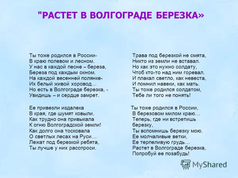 Ты тоже родился в России- В краю полевом и лесном. У нас в каждой песне – береза, Береза под каждым окном. На каждой весенней полянке- Их белый живой хоровод… Но есть в Волгограде березка, - Увидишь – и сердце замрет. Ее привезли издалека В края, где