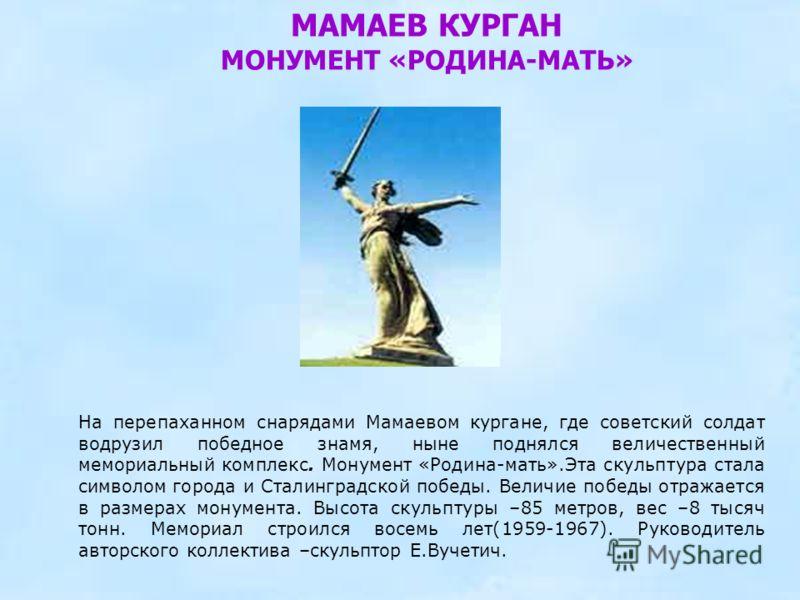 МАМАЕВ КУРГАН МОНУМЕНТ «РОДИНА-МАТЬ» На перепаханном снарядами Мамаевом кургане, где советский солдат водрузил победное знамя, ныне поднялся величественный мемориальный комплекс. Монумент «Родина-мать».Эта скульптура стала символом города и Сталингра