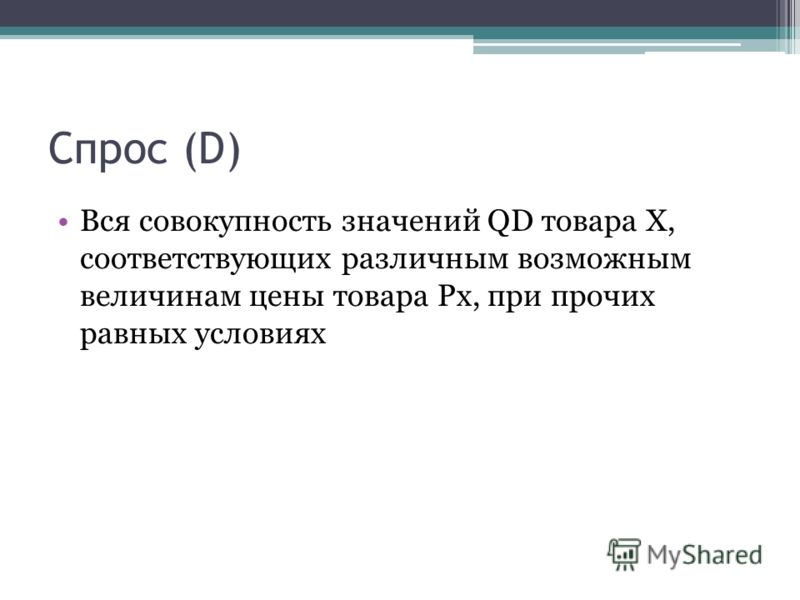 Спрос (D) Вся совокупность значений QD товара Х, соответствующих различным возможным величинам цены товара Рх, при прочих равных условиях