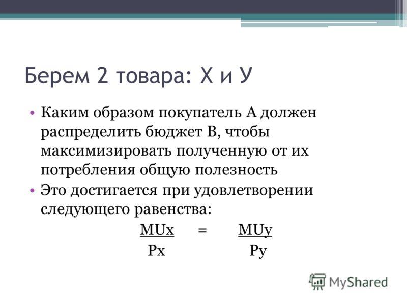 Берем 2 товара: Х и У Каким образом покупатель А должен распределить бюджет В, чтобы максимизировать полученную от их потребления общую полезность Это достигается при удовлетворении следующего равенства: MUx = MUy Px Py