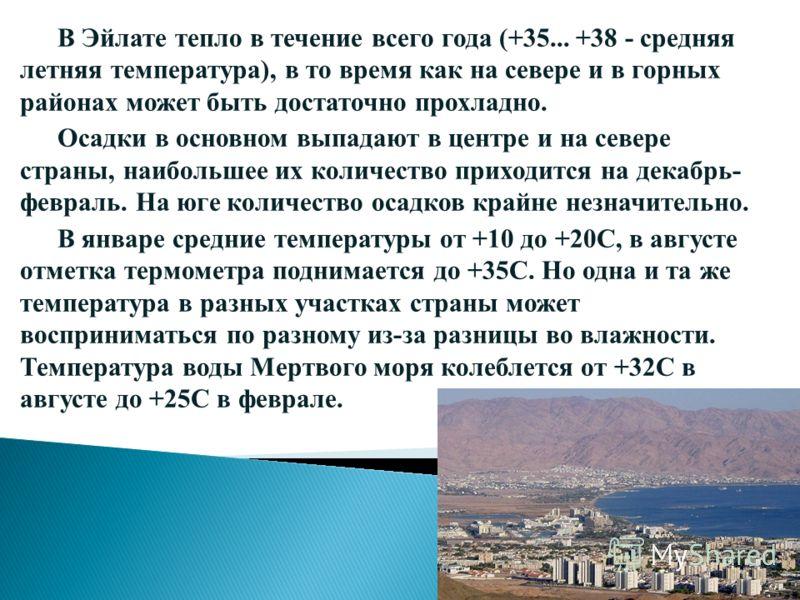 В Эйлате тепло в течение всего года (+35... +38 - средняя летняя температура), в то время как на севере и в горных районах может быть достаточно прохладно. Осадки в основном выпадают в центре и на севере страны, наибольшее их количество приходится на