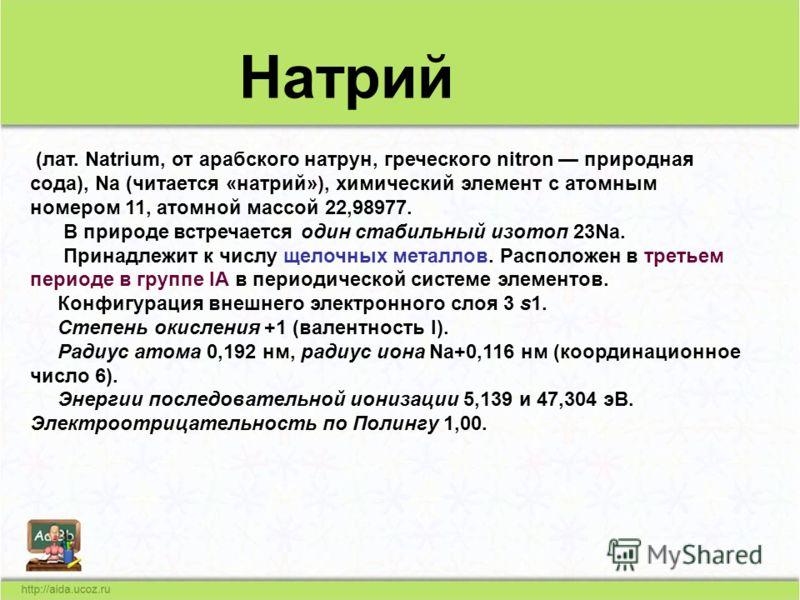 (лат. Natrium, от арабского натрун, греческого nitron природная сода), Na (читается «натрий»), химический элемент с атомным номером 11, атомной массой 22,98977. В природе встречается один стабильный изотоп 23Na. Принадлежит к числу щелочных металлов.