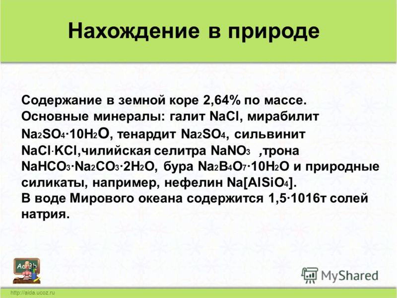 Нахождение в природе Содержание в земной коре 2,64% по массе. Основные минералы: галит NaCl, мирабилит Na 2 SO 4 ·10H 2 O, тенардит Na 2 SO 4, сильвинит NaCl · KCl,чилийская селитра NaNO 3,трона NaHCO 3 ·Na 2 CO 3 ·2H 2 O, бура Na 2 B 4 O 7 ·10H 2 O