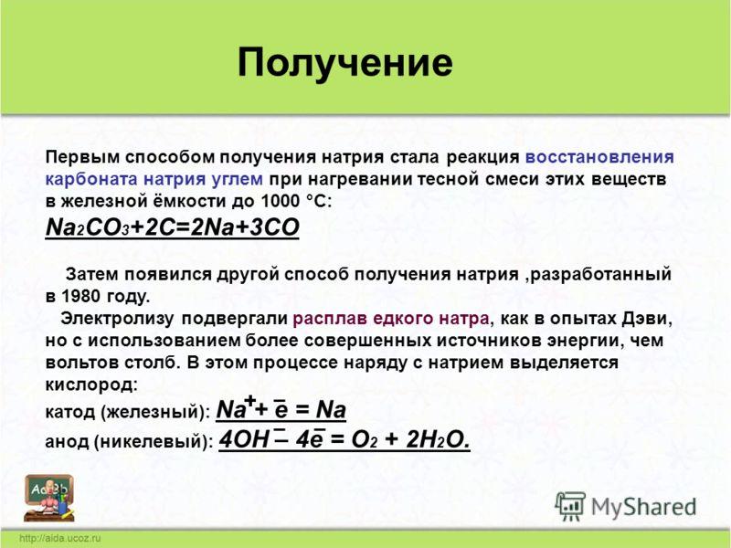 Электролизу подвергали расплав едкого натра, как в опытах Дэви, но с использованием более совершенных источников энергии, чем вольтов столб. В этом процессе наряду с натрием выделяется кислород: катод (железный): Na + e = Na анод (никелевый): 4OH – 4