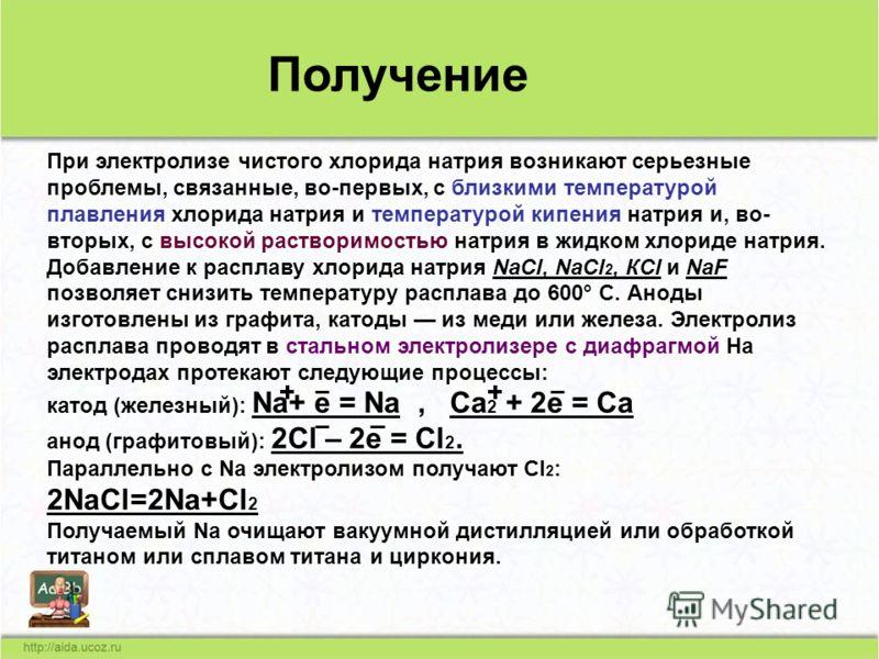 При электролизе чистого хлорида натрия возникают серьезные проблемы, связанные, во-первых, с близкими температурой плавления хлорида натрия и температурой кипения натрия и, во- вторых, с высокой растворимостью натрия в жидком хлориде натрия. Добавлен
