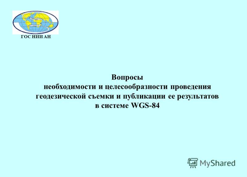 ГОС НИИ АН Вопросы необходимости и целесообразности проведения геодезической съемки и публикации ее результатов в системе WGS-84