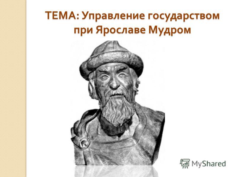 ТЕМА : Управление государством при Ярославе Мудром