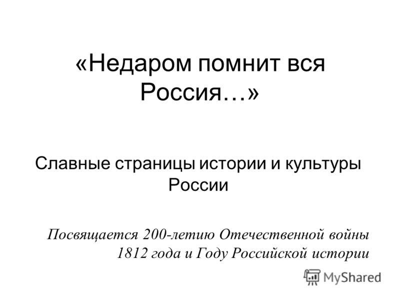 «Недаром помнит вся Россия…» Славные страницы истории и культуры России Посвящается 200-летию Отечественной войны 1812 года и Году Российской истории