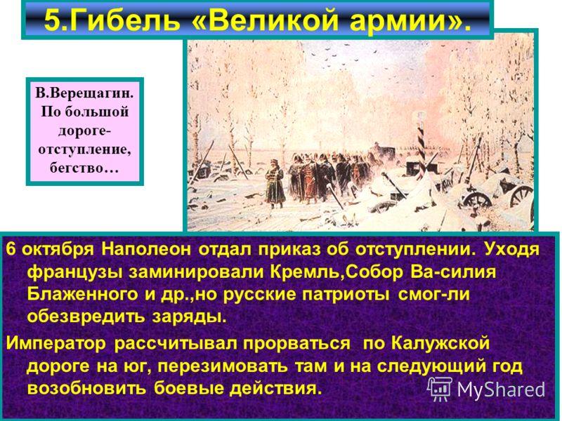 6 октября Наполеон отдал приказ об отступлении. Уходя французы заминировали Кремль,Собор Ва-силия Блаженного и др.,но русские патриоты смог-ли обезвредить заряды. Император рассчитывал прорваться по Калужской дороге на юг, перезимовать там и на следу