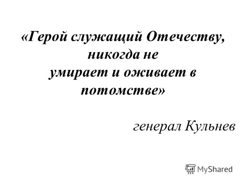 «Герой служащий Отечеству, никогда не умирает и оживает в потомстве» генерал Кульнев
