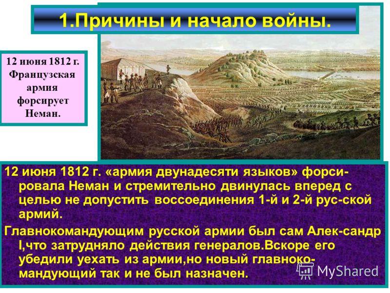 12 июня 1812 г. «армия двунадесяти языков» форси- ровала Неман и стремительно двинулась вперед с целью не допустить воссоединения 1-й и 2-й рус-ской армий. Главнокомандующим русской армии был сам Алек-сандр I,что затрудняло действия генералов.Вскоре