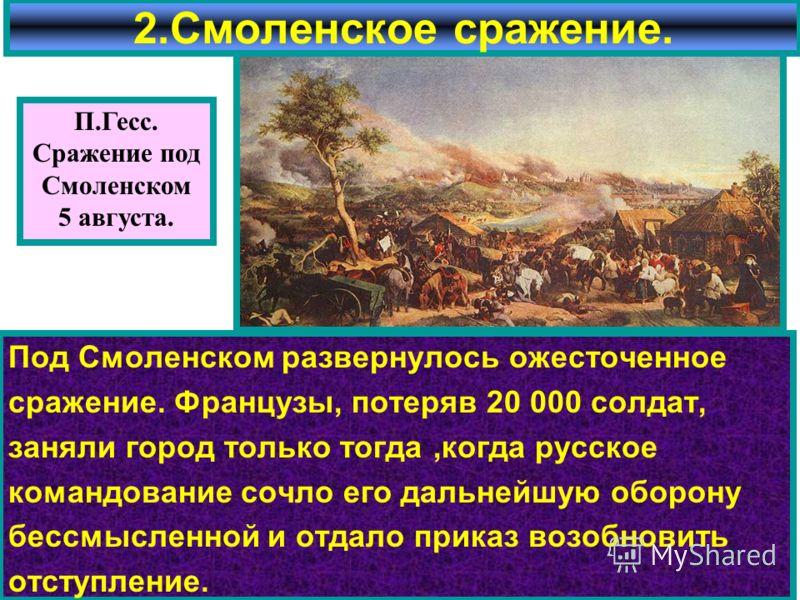 Под Смоленском развернулось ожесточенное сражение. Французы, потеряв 20 000 солдат, заняли город только тогда,когда русское командование сочло его дальнейшую оборону бессмысленной и отдало приказ возобновить отступление. 2.Смоленское сражение. П.Гесс
