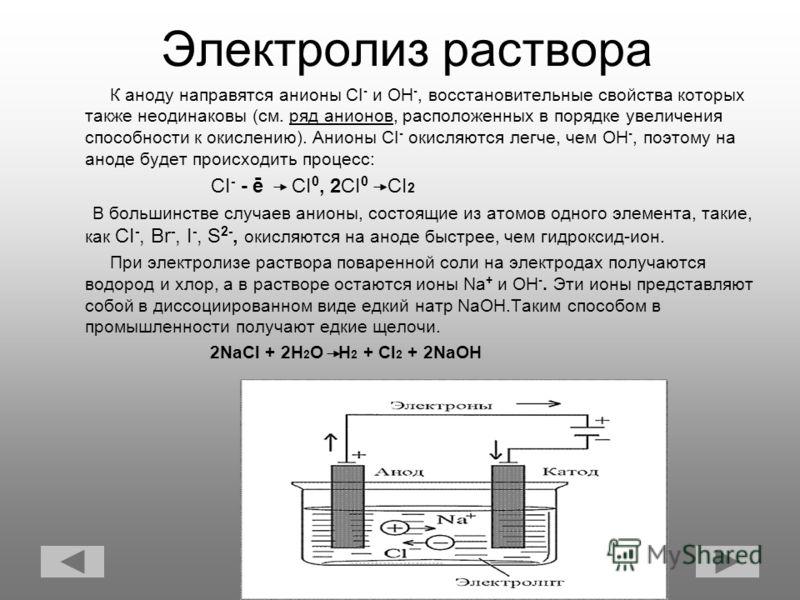 Электролиз раствора К аноду направятся анионы CI - и OH -, восстановительные свойства которых также неодинаковы (см. ряд анионов, расположенных в порядке увеличения способности к окислению). Анионы CI - окисляются легче, чем OH -, поэтому на аноде бу