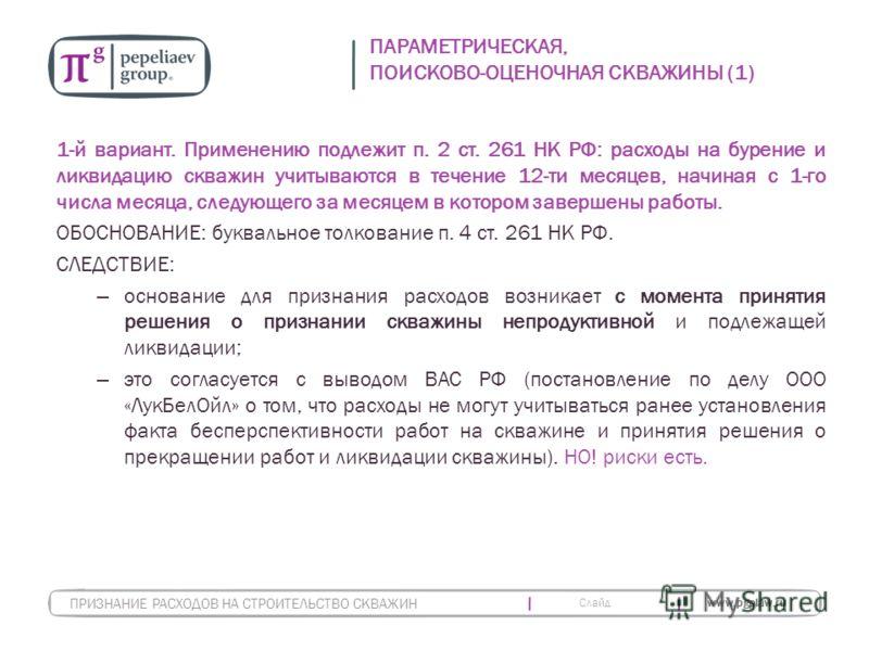 Слайд www.pgplaw.ru ПАРАМЕТРИЧЕСКАЯ, ПОИСКОВО-ОЦЕНОЧНАЯ СКВАЖИНЫ (1) 1-й вариант. Применению подлежит п. 2 ст. 261 НК РФ: расходы на бурение и ликвидацию скважин учитываются в течение 12-ти месяцев, начиная с 1-го числа месяца, следующего за месяцем