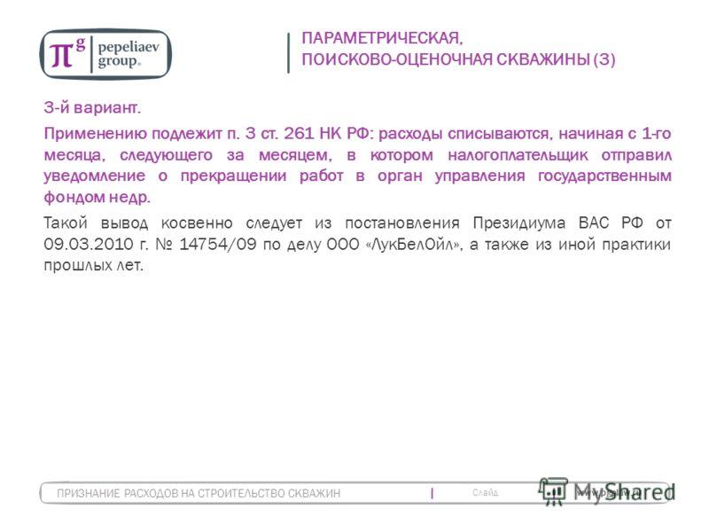 Слайд www.pgplaw.ru ПАРАМЕТРИЧЕСКАЯ, ПОИСКОВО-ОЦЕНОЧНАЯ СКВАЖИНЫ (3) 3-й вариант. Применению подлежит п. 3 ст. 261 НК РФ: расходы списываются, начиная с 1-го месяца, следующего за месяцем, в котором налогоплательщик отправил уведомление о прекращении