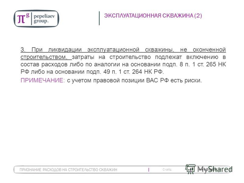 Слайд www.pgplaw.ru ЭКСПЛУАТАЦИОННАЯ СКВАЖИНА (2) 3. При ликвидации эксплуатационной скважины, не оконченной строительством, затраты на строительство подлежат включению в состав расходов либо по аналогии на основании подп. 8 п. 1 ст. 265 НК РФ либо н