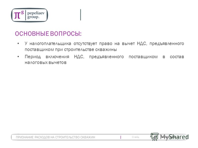 Слайд www.pgplaw.ru ОСНОВНЫЕ ВОПРОСЫ: У налогоплательщика отсутствует право на вычет НДС, предъявленного поставщиком при строительстве скважины Период включения НДС, предъявленного поставщиком в состав налоговых вычетов ПРИЗНАНИЕ РАСХОДОВ НА СТРОИТЕЛ