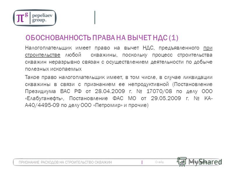 Слайд www.pgplaw.ru ОБОСНОВАННОСТЬ ПРАВА НА ВЫЧЕТ НДС (1) Налогоплательщик имеет право на вычет НДС, предъявленного при строительстве любой скважины, поскольку процесс строительства скважин неразрывно связан с осуществлением деятельности по добыче по