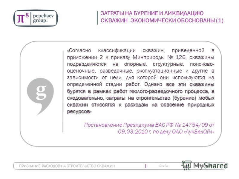 Слайд www.pgplaw.ru ЗАТРАТЫ НА БУРЕНИЕ И ЛИКВИДАЦИЮ СКВАЖИН ЭКОНОМИЧЕСКИ ОБОСНОВАНЫ (1) ПРИЗНАНИЕ РАСХОДОВ НА СТРОИТЕЛЬСТВО СКВАЖИН все эти скважины бурятся в рамках работ геолого-разведочного процесса, а следовательно, затраты на строительство (буре