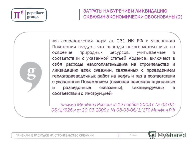 Слайд www.pgplaw.ru ЗАТРАТЫ НА БУРЕНИЕ И ЛИКВИДАЦИЮ СКВАЖИН ЭКОНОМИЧЕСКИ ОБОСНОВАНЫ (2) ПРИЗНАНИЕ РАСХОДОВ НА СТРОИТЕЛЬСТВО СКВАЖИН расходы налогоплательщика на строительство и ликвидацию всех скважин, связанных с проведением геологоразведочных работ