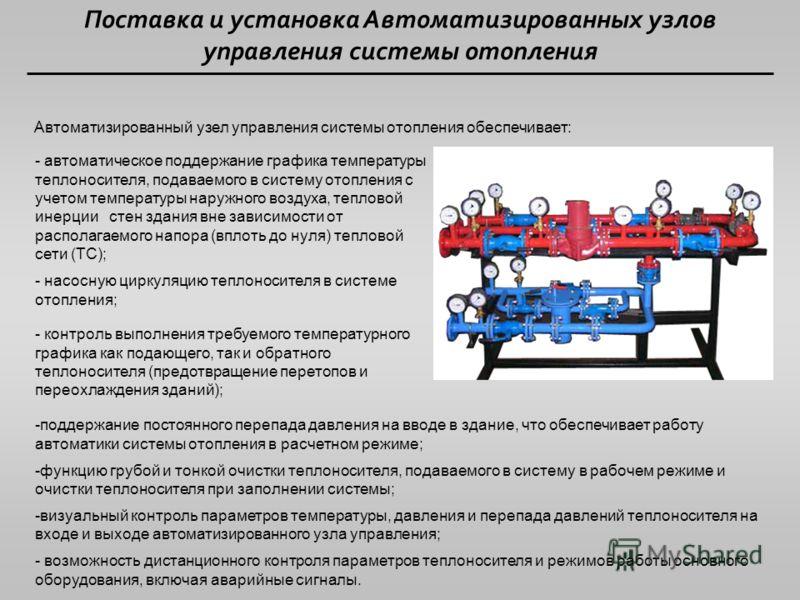 Поставка и установка Автоматизированных узлов управления системы отопления Автоматизированный узел управления системы отопления обеспечивает: - автоматическое поддержание графика температуры теплоносителя, подаваемого в систему отопления с учетом тем