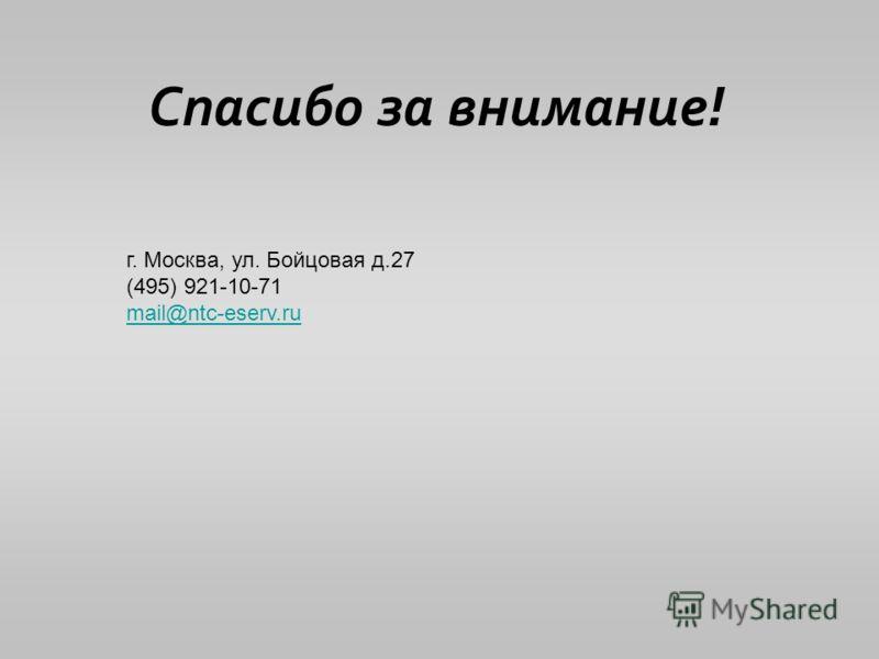 Спасибо за внимание! г. Москва, ул. Бойцовая д.27 (495) 921-10-71 mail@ntc-eserv.ru