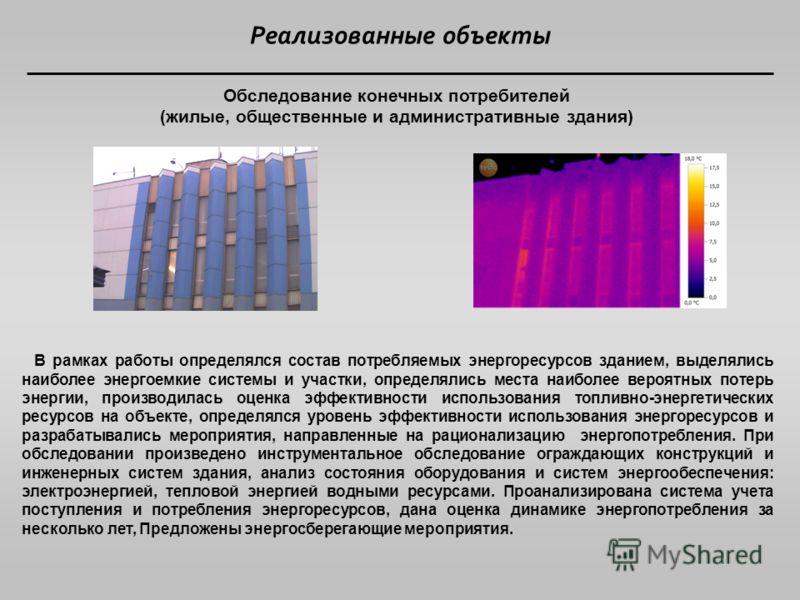 Реализованные объекты Обследование конечных потребителей (жилые, общественные и административные здания) В рамках работы определялся состав потребляемых энергоресурсов зданием, выделялись наиболее энергоемкие системы и участки, определялись места наи