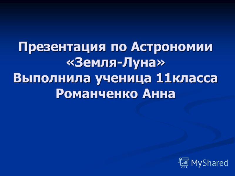 Презентация по Астрономии «Земля-Луна» Выполнила ученица 11класса Романченко Анна