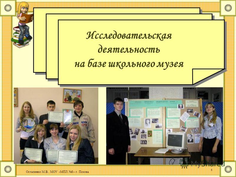 Остапенко М.В.. МОУ «МПЛ 8» г. Пскова 6 Исследовательская деятельность на базе школьного музея Исследовательская деятельность на базе школьного музея