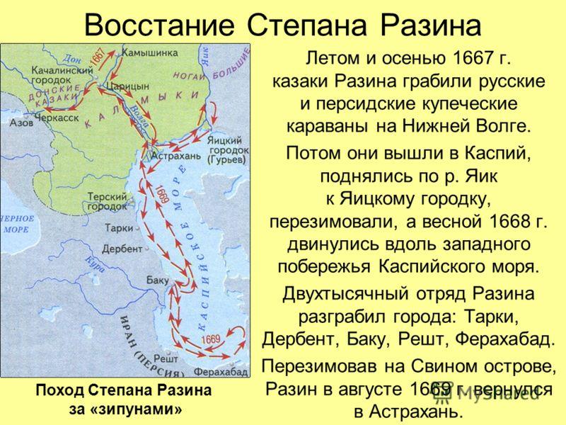 Восстание Степана Разина Летом и осенью 1667 г. казаки Разина грабили русские и персидские купеческие караваны на Нижней Волге. Потом они вышли в Каспий, поднялись по р. Яик к Яицкому городку, перезимовали, а весной 1668 г. двинулись вдоль западного