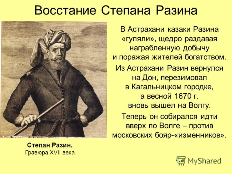 Восстание Степана Разина В Астрахани казаки Разина «гуляли», щедро раздавая награбленную добычу и поражая жителей богатством. Из Астрахани Разин вернулся на Дон, перезимовал в Кагальницком городке, а весной 1670 г. вновь вышел на Волгу. Теперь он соб