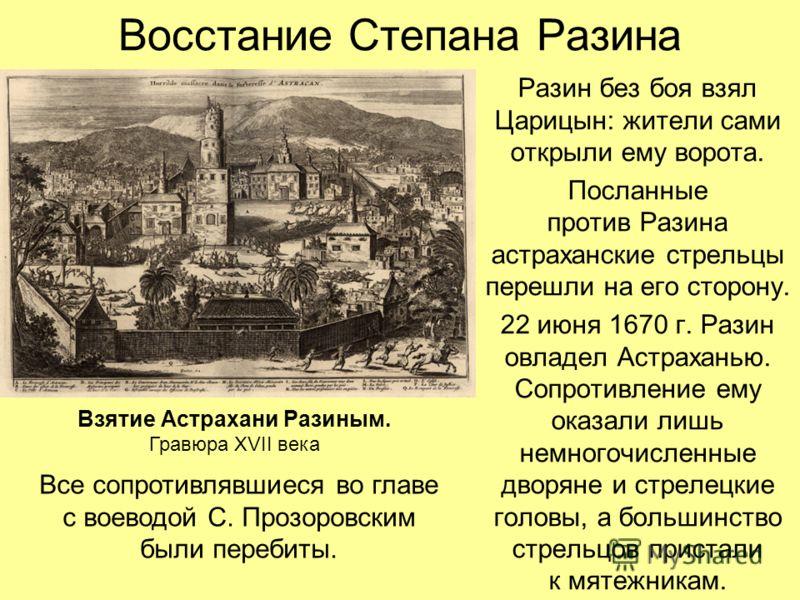 Восстание Степана Разина Разин без боя взял Царицын: жители сами открыли ему ворота. Посланные против Разина астраханские стрельцы перешли на его сторону. 22 июня 1670 г. Разин овладел Астраханью. Сопротивление ему оказали лишь немногочисленные дворя