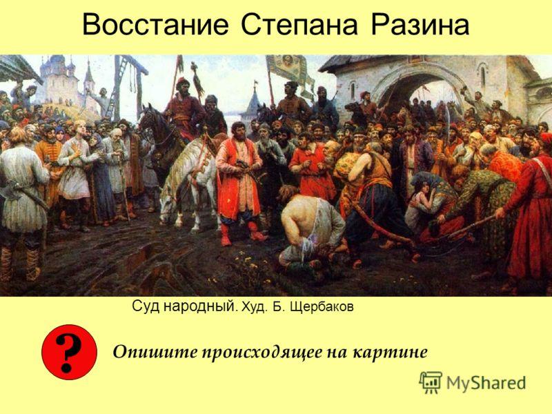 Восстание Степана Разина Суд народный. Худ. Б. Щербаков ? Опишите происходящее на картине