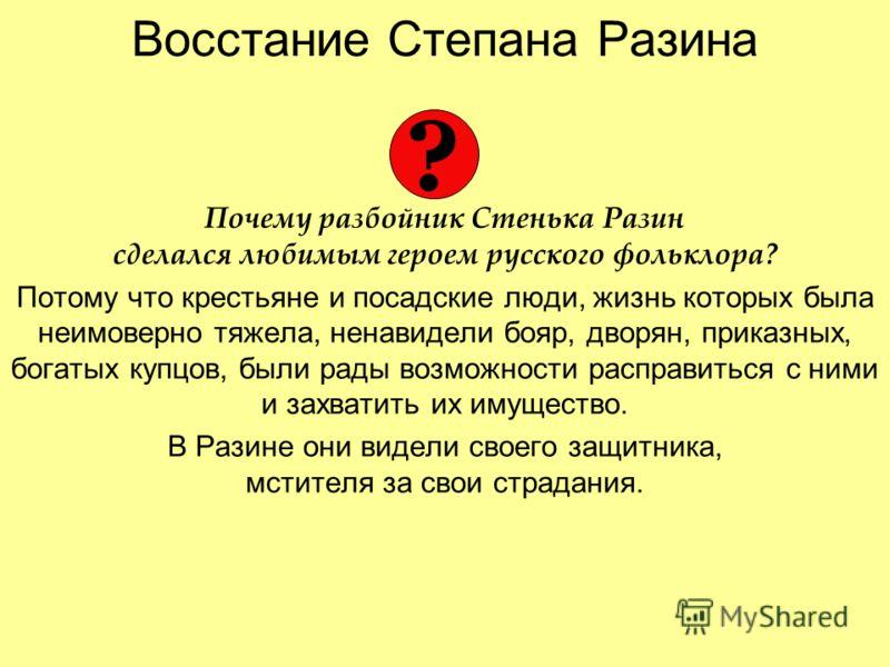 Восстание Степана Разина Почему разбойник Стенька Разин сделался любимым героем русского фольклора? Потому что крестьяне и посадские люди, жизнь которых была неимоверно тяжела, ненавидели бояр, дворян, приказных, богатых купцов, были рады возможности