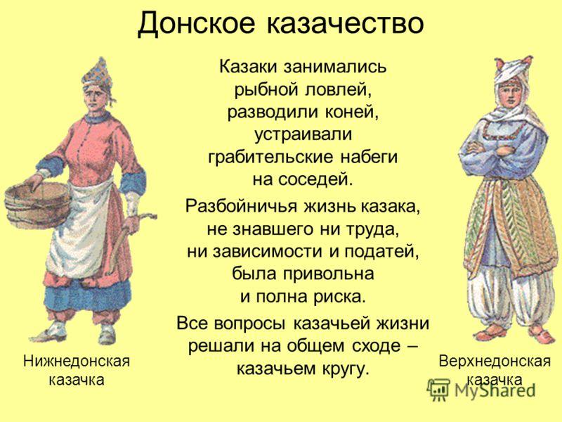 Донское казачество Казаки занимались рыбной ловлей, разводили коней, устраивали грабительские набеги на соседей. Разбойничья жизнь казака, не знавшего ни труда, ни зависимости и податей, была привольна и полна риска. Все вопросы казачьей жизни решали