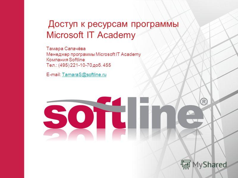 Доступ к ресурсам программы Microsoft IT Academy Тамара Сапачёва Менеджер программы Microsoft IT Academy Компания Softline Тел.: (495) 221-10-70 доб. 455 E-mail: TamaraS@softline.ruTamaraS@softline.ru