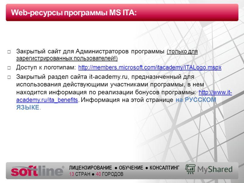 Оазец заголовка ЛИЦЕНЗИРОВАНИЕ ОБУЧЕНИЕ КОНСАЛТИНГ 13 СТРАН 40 ГОРОДОВ Web-ресурсы программы MS ITA: Закрытый сайт для Администраторов программы (только для зарегистрированных пользователей!) Доступ к логотипам: http://members.microsoft.com/itacademy
