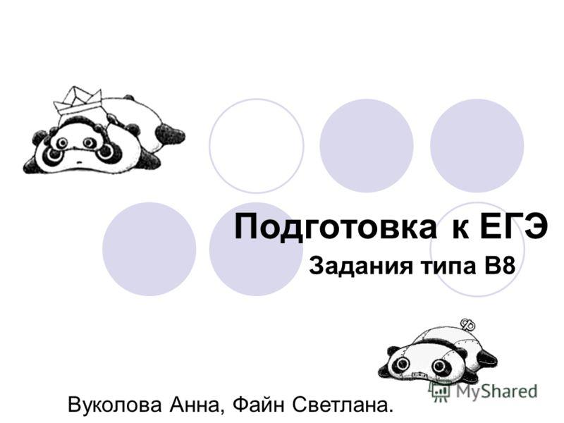 Подготовка к ЕГЭ Задания типа В8 Вуколова Анна, Файн Светлана.
