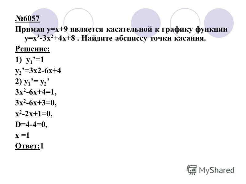 6057 Прямая y=x+9 является касательной к графику функции y=x 3 -3x 2 +4x+8. Найдите абсциссу точки касания. Решение: 1) y 1 =1 y 2 =3x2-6x+4 2) y 1 = y 2 3x 2 -6x+4=1, 3x 2 -6x+3=0, x 2 -2x+1=0, D=4-4=0, х =1 Ответ:1