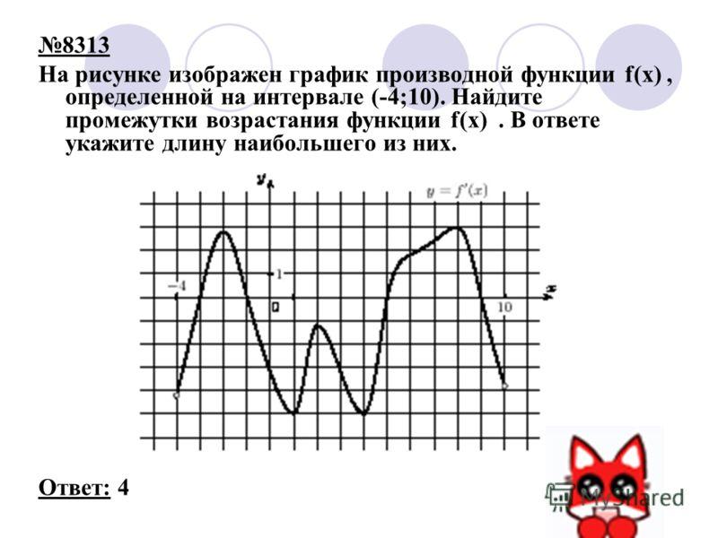 8313 На рисунке изображен график производной функции f(x), определенной на интервале (-4;10). Найдите промежутки возрастания функции f(x). В ответе укажите длину наибольшего из них. Ответ: 4