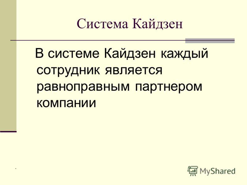 Система Кайдзен В системе Кайдзен каждый сотрудник является равноправным партнером компании.