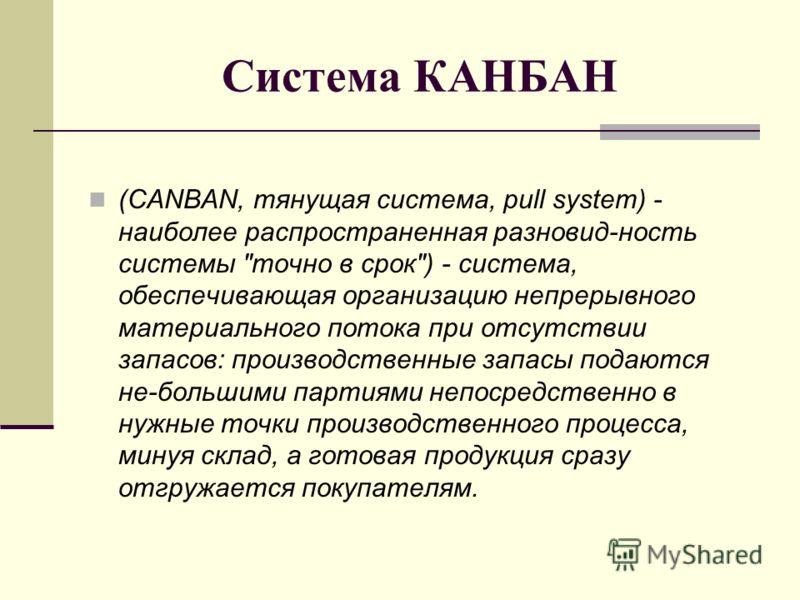 Система КАНБАН (CANBAN, тянущая система, pull system) - наиболее распространенная разновид-ность системы