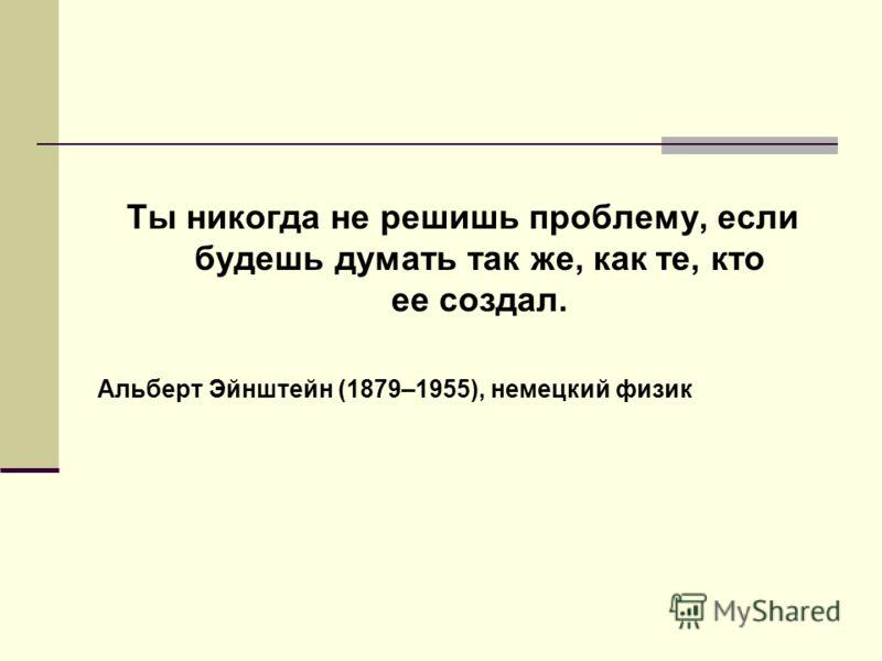 Ты никогда не решишь проблему, если будешь думать так же, как те, кто ее создал. Альберт Эйнштейн (1879–1955), немецкий физик