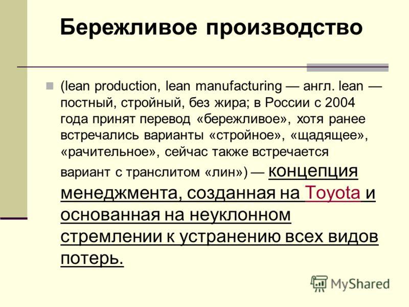 (lean production, lean manufacturing англ. lean постный, стройный, без жира; в России с 2004 года принят перевод «бережливое», хотя ранее встречались варианты «стройное», «щадящее», «рачительное», сейчас также встречается вариант с транслитом «лин»)